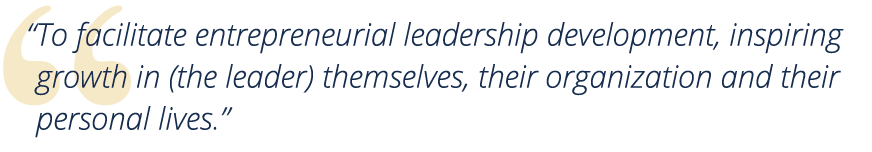 """To facilitate entrepreneurial leadership development, inspiring growth in (the leader) themselves, their organization and their personal lives."""